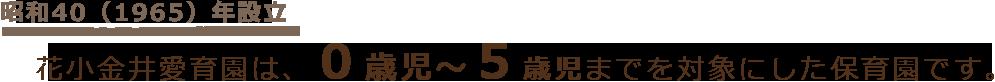 昭和40(1965)年設立 花小金井愛育園は、0歳児〜5歳児までを対象にした保育園です。
